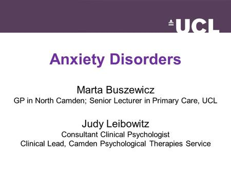 Anxiety Disorders Marta Buszewicz GP in North Camden; Senior Lecturer in Primary Care, UCL Judy Leibowitz Consultant Clinical Psychologist Clinical Lead,