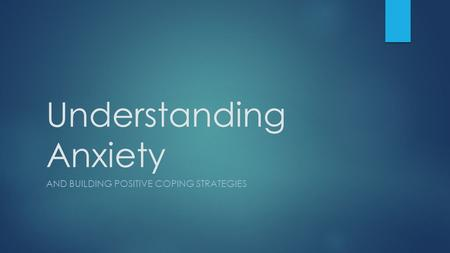 Understanding Anxiety AND BUILDING POSITIVE COPING STRATEGIES.
