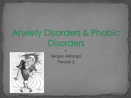 Sergio Astorga Period 2 Anxiety Disorder is when you feel scared but don't really have a reason to be and you know there is no harm. Phobic disorder.