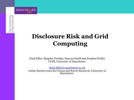 Disclosure Risk and Grid Computing Mark Elliot, Kingsley Purdam, Duncan Smith and Stephan Pickles CCSR, University of Manchester