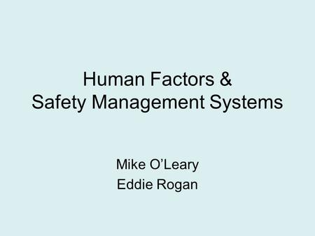 Human Factors & Safety Management Systems Mike O'Leary Eddie Rogan.