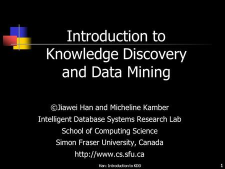 Han: Introduction to KDD 1 Introduction to Knowledge Discovery and Data Mining ©Jiawei Han and Micheline Kamber Intelligent Database Systems Research Lab.