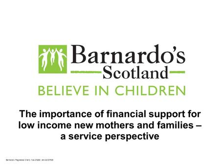 Barnardo's Registered Charity Nos 216250 and SC037605 The importance of financial support for low income new mothers and families – a service perspective.