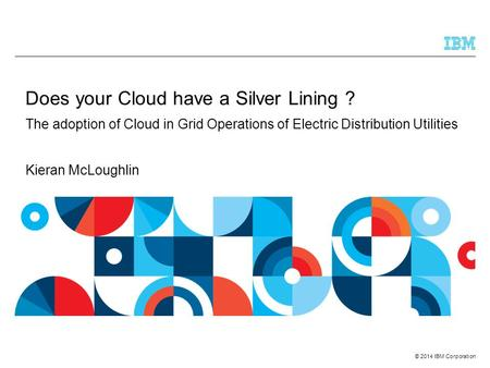 © 2014 IBM Corporation Does your Cloud have a Silver Lining ? The adoption of Cloud in Grid Operations of Electric Distribution Utilities Kieran McLoughlin.