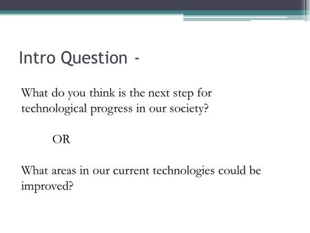 Intro Question - What do you think is the next step for technological progress in our society? OR What areas in our current technologies could be improved?