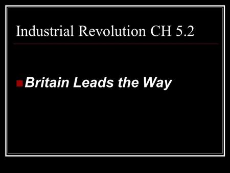 Industrial Revolution CH 5.2 Britain Leads the Way.