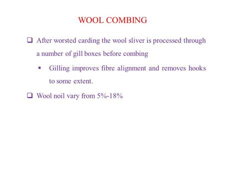 WOOL COMBING  After worsted carding the wool sliver is processed through a number of gill boxes before combing  Gilling improves fibre alignment and.