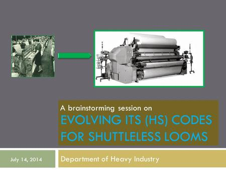 EVOLVING ITS (HS) CODES FOR SHUTTLELESS LOOMS Department of Heavy Industry July 14, 2014 A brainstorming session on.
