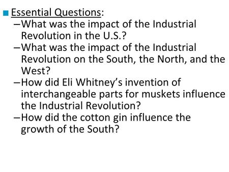 ■ Essential Questions: – What was the impact of the Industrial Revolution in the U.S.? – What was the impact of the Industrial Revolution on the South,