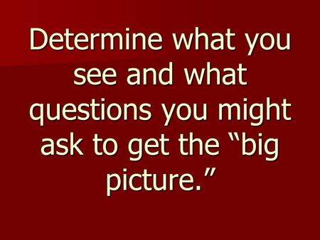 "Determine what you see and what questions you might ask to get the ""big picture."""