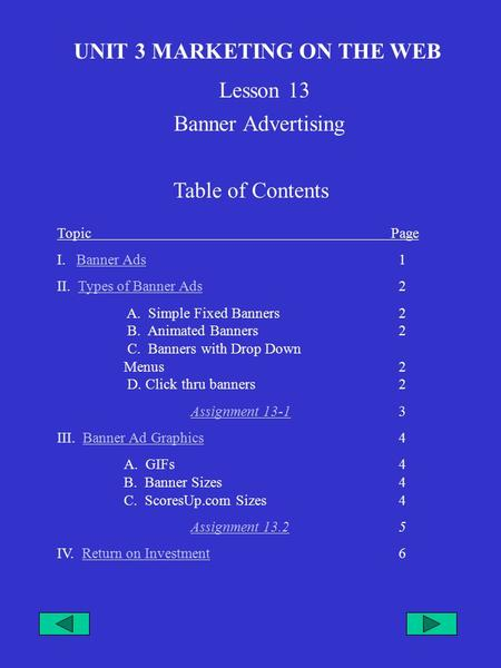 UNIT 3 MARKETING ON THE WEB Lesson 13 Table of Contents TopicPage I. Banner Ads 1Banner Ads II. Types of Banner Ads 2Types of Banner Ads A. Simple Fixed.