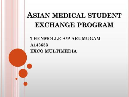 A SIAN MEDICAL STUDENT EXCHANGE PROGRAM THENMOLLE A/P ARUMUGAM A143653 EXCO MULTIMEDIA.