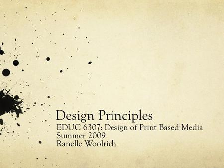 Design Principles EDUC 6307: Design of Print Based Media Summer 2009 Ranelle Woolrich.