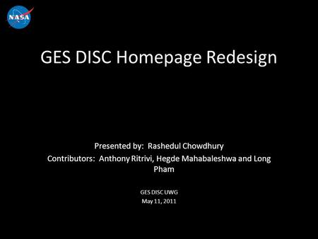 Presented by: Rashedul Chowdhury Contributors: Anthony Ritrivi, Hegde Mahabaleshwa and Long Pham GES DISC UWG May 11, 2011 GES DISC Homepage Redesign.
