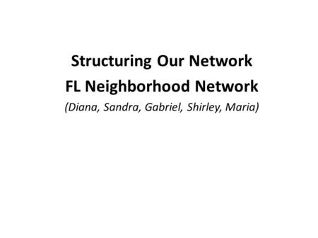 Structuring Our Network FL Neighborhood Network (Diana, Sandra, Gabriel, Shirley, Maria)