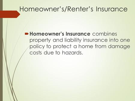 Homeowner's/Renter's Insurance  Homeowner's Insurance combines property and liability insurance into one policy to protect a home from damage costs due.