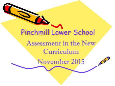 Pinchmill Lower School Assessment in the New Curriculum November 2015.