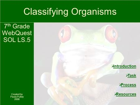 Classifying Organisms 7 th Grade WebQuest SOL LS.5 Created by Paula Pulley 2008  Introduction Introduction  Task Task  Process Process  Resources Resources.