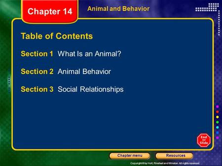 Copyright © by Holt, Rinehart and Winston. All rights reserved. ResourcesChapter menu Animal and Behavior Table of Contents Section 1 What Is an Animal?
