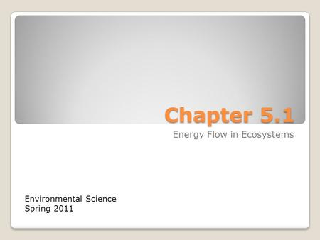 Chapter 5.1 Energy Flow in Ecosystems Environmental Science Spring 2011.
