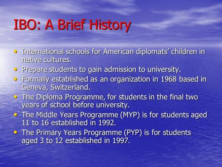 IBO: A Brief History International schools for American diplomats' children in native cultures. International schools for American diplomats' children.