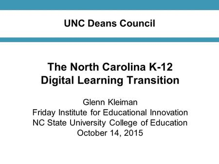 UNC Deans Council The North Carolina K-12 Digital Learning Transition Glenn Kleiman Friday Institute for Educational Innovation NC State University College.