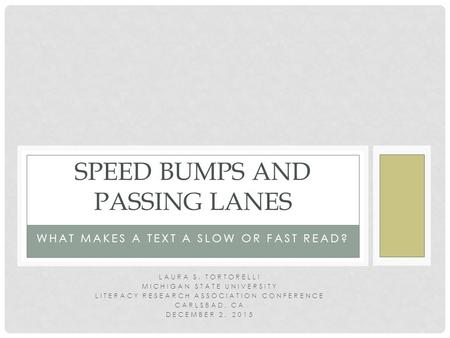 WHAT MAKES A TEXT A SLOW OR FAST READ? SPEED BUMPS AND PASSING LANES LAURA S. TORTORELLI MICHIGAN STATE UNIVERSITY LITERACY RESEARCH ASSOCIATION CONFERENCE.