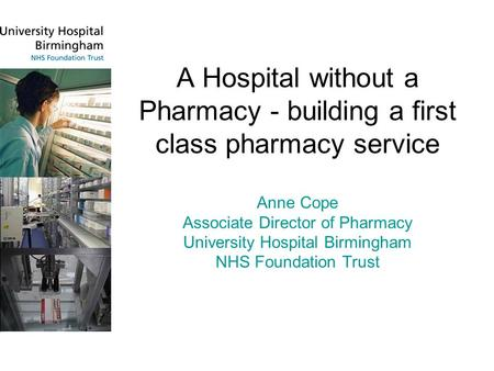 A Hospital without a Pharmacy - building a first class pharmacy service Anne Cope Associate Director of Pharmacy University Hospital Birmingham NHS Foundation.