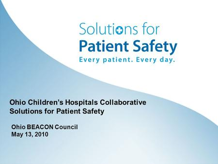 Ohio BEACON Council May 13, 2010 Ohio Children's Hospitals Collaborative Solutions for Patient Safety.