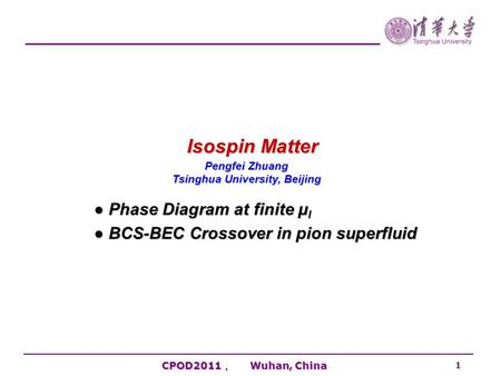 CPOD2011 , Wuhan, China 1 Isospin Matter Pengfei Zhuang Tsinghua University, Beijing ● Phase Diagram at finite μ I ● BCS-BEC Crossover in pion superfluid.