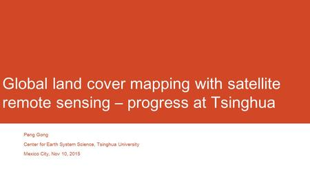 Global land cover mapping with satellite remote sensing – progress at Tsinghua Peng Gong Center for Earth System Science, Tsinghua University Mexico City,