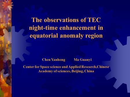 The observations of TEC night-time enhancement in equatorial anomaly region Chen Yanhong Ma Guanyi Center for Space science and Applied Research,Chinese.