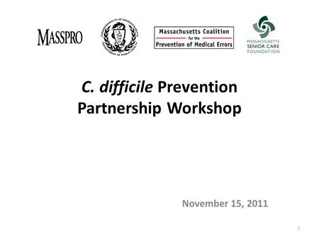 C. difficile Prevention Partnership Workshop November 15, 2011 1.