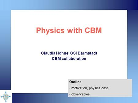 Physics with CBM Claudia Höhne, GSI Darmstadt CBM collaboration Outline motivation, physics case observables.