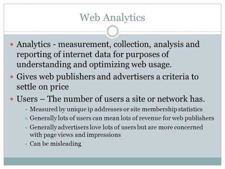Web Analytics Analytics - measurement, collection, analysis and reporting of internet data for purposes of understanding and optimizing web usage. Gives.