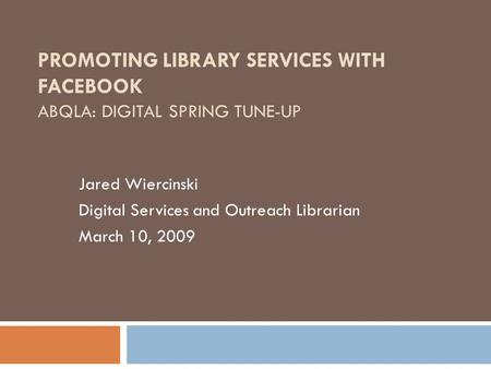 PROMOTING LIBRARY SERVICES WITH FACEBOOK ABQLA: DIGITAL SPRING TUNE-UP Jared Wiercinski Digital Services and Outreach Librarian March 10, 2009.