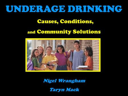 UNDERAGE DRINKING Causes, Conditions, and Community Solutions Nigel Wrangham Taryn Mack.