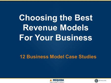 @mequoda 1 Choosing the Best Revenue Models For Your Business 12 Business Model Case Studies.