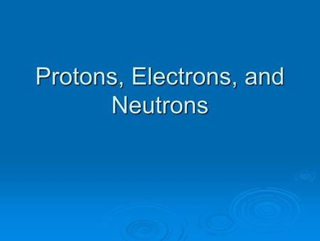 Protons, Electrons, and Neutrons Charges:  Electrons - Negatively charged  Protons - Positively charged  Neutrons – Neutral (no charge)