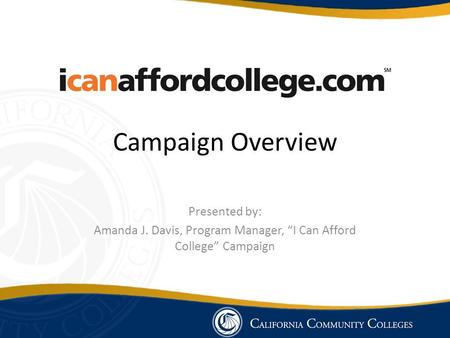 "Campaign Overview Presented by: Amanda J. Davis, Program Manager, ""I Can Afford College"" Campaign."