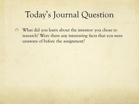 Today's Journal Question What did you learn about the inventor you chose to research? Were there any interesting facts that you were unaware of before.