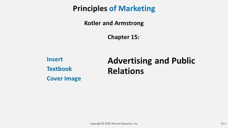 Principles of Marketing Kotler and Armstrong Insert Textbook Cover Image Chapter 15: Advertising and Public Relations Copyright © 2016 Pearson Education,