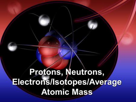 Protons, Neutrons, Electrons/Isotopes/Average Atomic Mass.