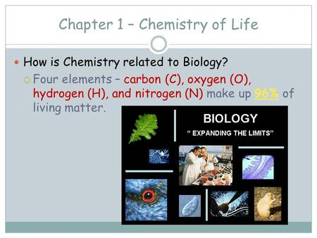 Chapter 1 – Chemistry of Life How is Chemistry related to Biology?  Four elements – carbon (C), oxygen (O), hydrogen (H), and nitrogen (N) make up 96%