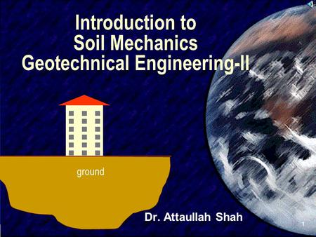 SIVA 1 Introduction to Soil Mechanics Geotechnical Engineering-II Dr. Attaullah Shah ground.