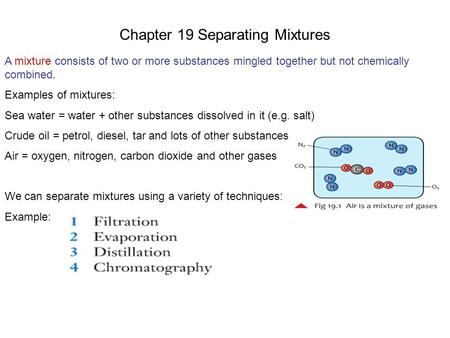 Chapter 19 Separating Mixtures A mixture consists of two or more substances mingled together but not chemically combined. Examples of mixtures: Sea water.