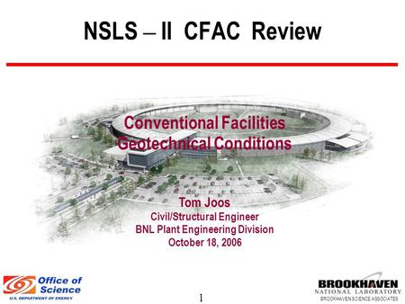 1 BROOKHAVEN SCIENCE ASSOCIATES NSLS – II CFAC Review Conventional Facilities Geotechnical Conditions Tom Joos Civil/Structural Engineer BNL Plant Engineering.