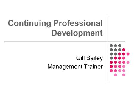 Continuing Professional Development Gill Bailey Management Trainer.