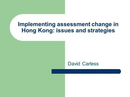 Implementing assessment change in Hong Kong: issues and strategies David Carless.