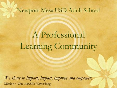 Newport-Mesa USD Adult School A Professional Learning Community We share to impart, impact, improve and empower. Mission ~ Our Adult Ed Matters blog.